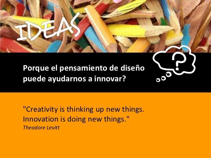 """Porque el pensamiento de diseño puede ayudarnos a innovar?<br />""""Creativity is thinking up new things. Innovation is doing..."""
