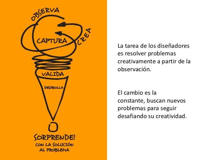 La tarea de los diseñadores es resolver problemas creativamente a partir de la observación. <br />El cambio es la constant...