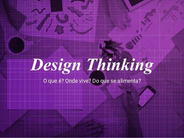 O que é? Onde vive? Do que se alimenta? Design Thinking