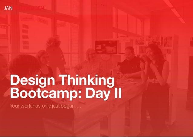 Design ThinkingBootcamp: Day IIYour work has only just begun …