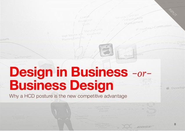 8Design in Business -or-Business DesignWhy a HCD posture is the new competitive advantageINPUT