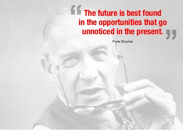 """1The future is best foundin the opportunities that gounnoticed in the present.Peter Drucker"""""""""""