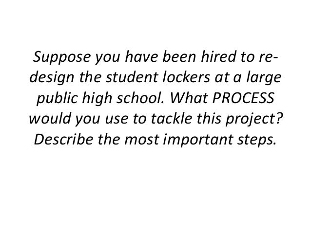 Suppose you have been hired to re- design the student lockers at a large public high school. What PROCESS would you use to...