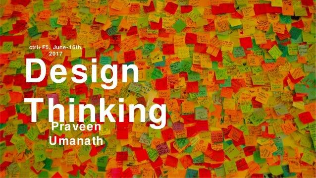 Design ThinkingPraveen Umanath ctrl+F5, June-16th, 2017