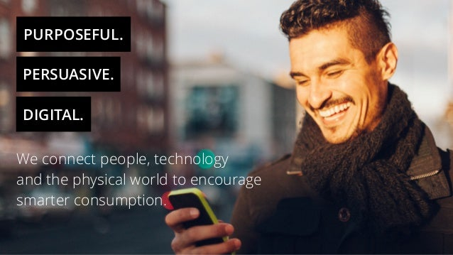 PURPOSEFUL. PERSUASIVE. DIGITAL. We connect people, technology and the physical world to encourage smarter consumption.