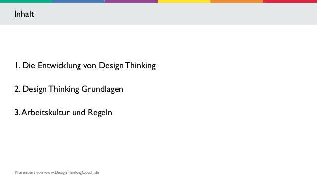 Inhalt  1. Die Entwicklung von Design Thinking  2. Design Thinking Grundlagen  3. Arbeitskultur und Regeln  Präsentiert vo...
