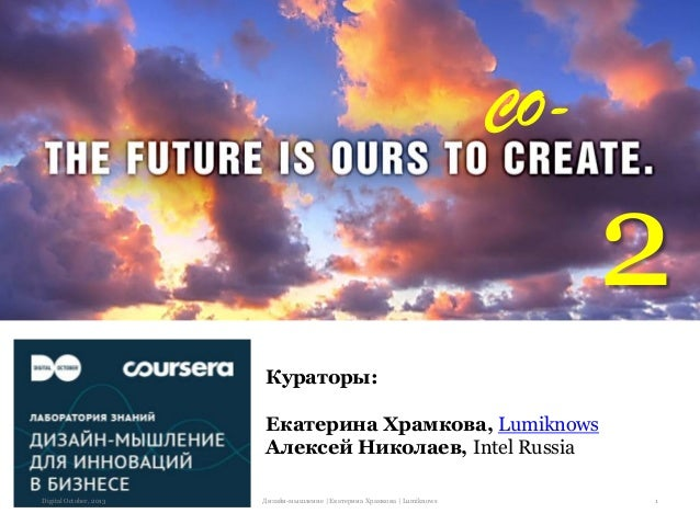 CO-  2 Кураторы: Екатерина Храмкова, Lumiknows Алексей Николаев, Intel Russia Digital October, 2013  Дизайн-мышление | Ека...