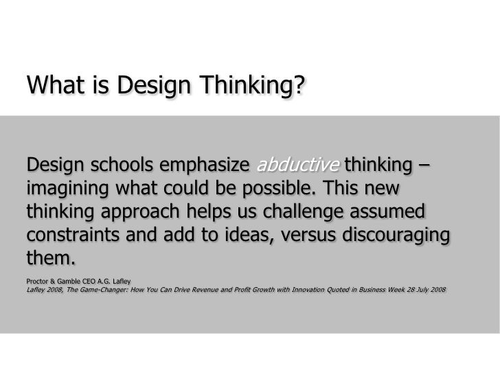 What is Design Thinking?<br />Design schools emphasize abductive thinking – imagining what could be possible. This new thi...