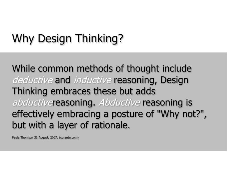 Why Design Thinking?<br />While common methods of thought include deductive and inductive reasoning, Design Thinking embra...