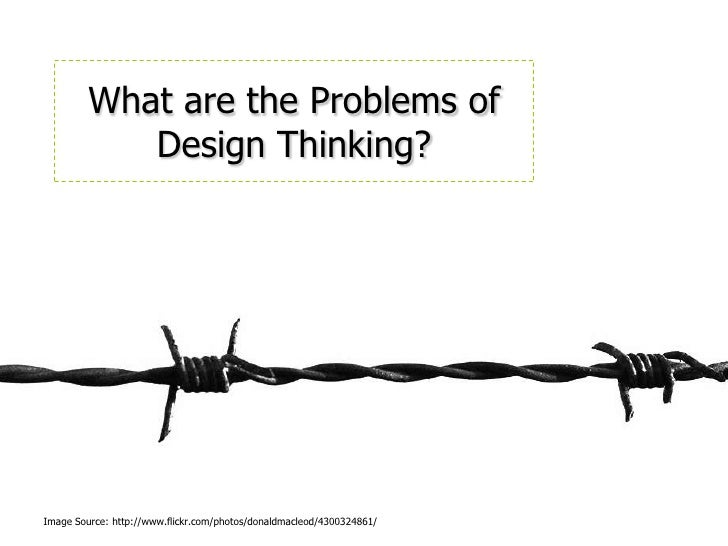 What are the Problems of Design Thinking?<br />Image Source: http://www.flickr.com/photos/donaldmacleod/4300324861/<br />