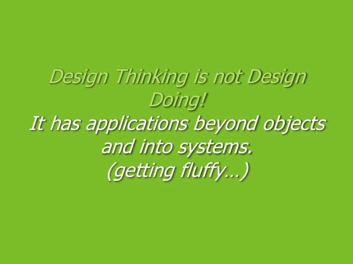 Design Thinking is not Design Doing!It has applications beyond objects and into systems.(getting fluffy…)<br />