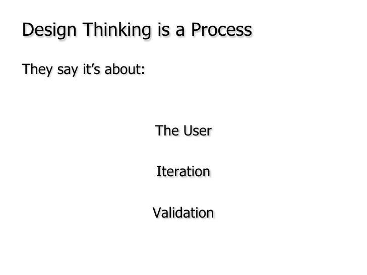 Design Thinking is a Process<br />They say it's about:<br />The User<br />Iteration <br />Validation<br />