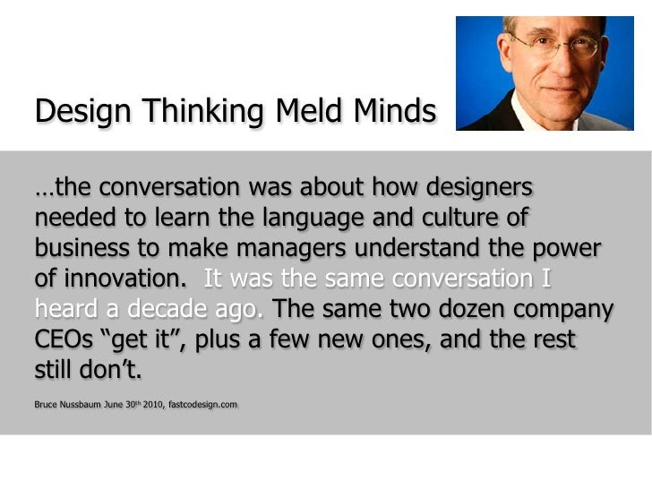 Design Thinking Meld Minds<br />…the conversation was about how designers needed to learn the language and culture of busi...