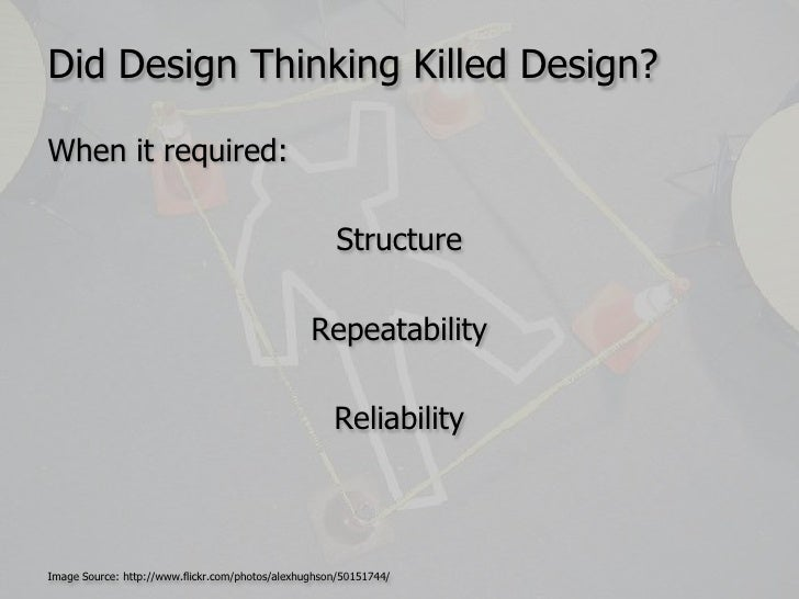 Did Design Thinking Killed Design?<br />When it required:<br />Structure <br />Repeatability<br />Reliability<br />Image S...