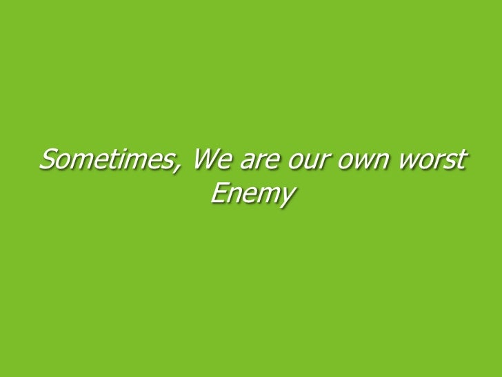 Sometimes, We are our own worst Enemy<br />