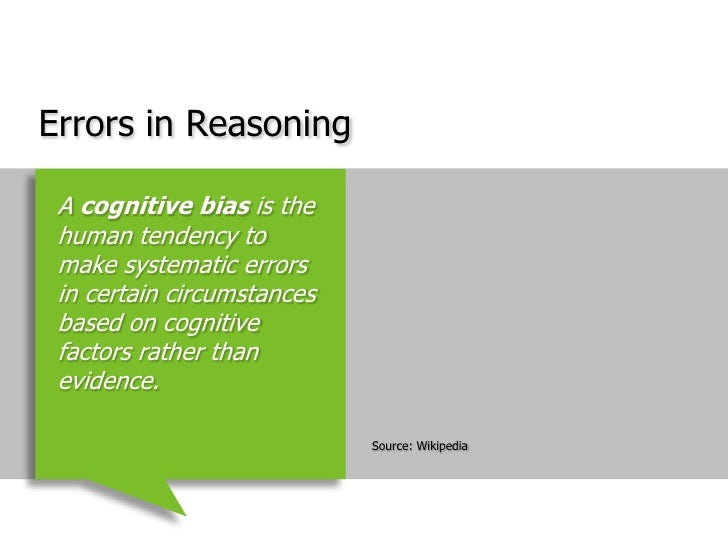Errors in Reasoning<br />Source: Wikipedia<br />A cognitive bias is the human tendency to make systematic errors in certai...