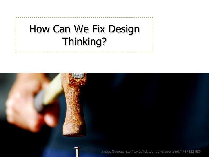 How Can We Fix Design Thinking?<br />Image Source: http://www.flickr.com/photos/bitzcelt/4787422150/<br />