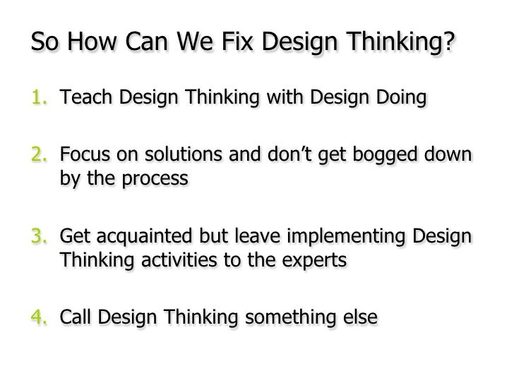 So How Can We Fix Design Thinking?<br />Teach Design Thinking with Design Doing<br />Focus on solutions and don't get bogg...
