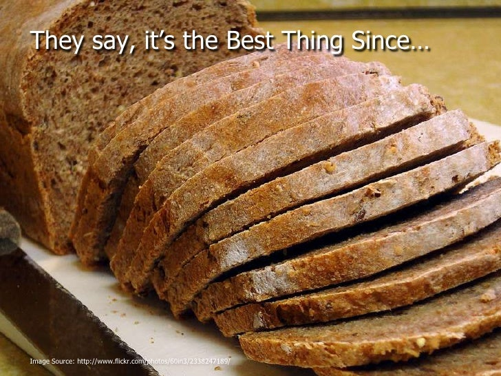They say, it's the Best Thing Since…<br />Image Source: http://www.flickr.com/photos/60in3/2338247189/<br />