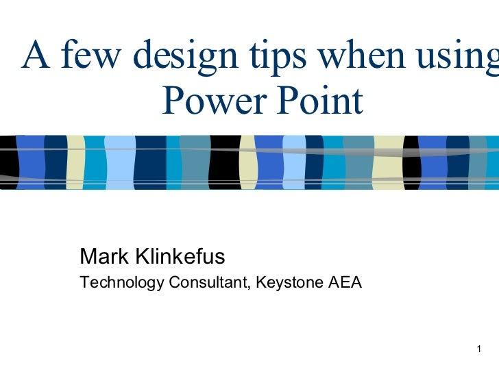 A few design tips when using Power Point Mark Klinkefus Technology Consultant, Keystone AEA
