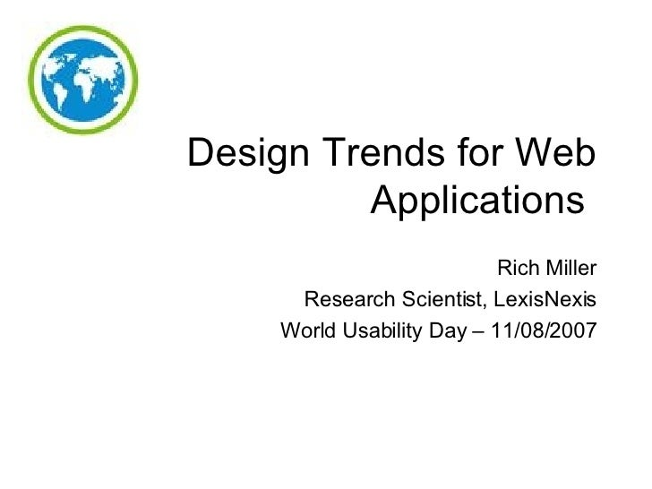 Design Trends for Web Applications  Rich Miller Research Scientist, LexisNexis World Usability Day – 11/08/2007