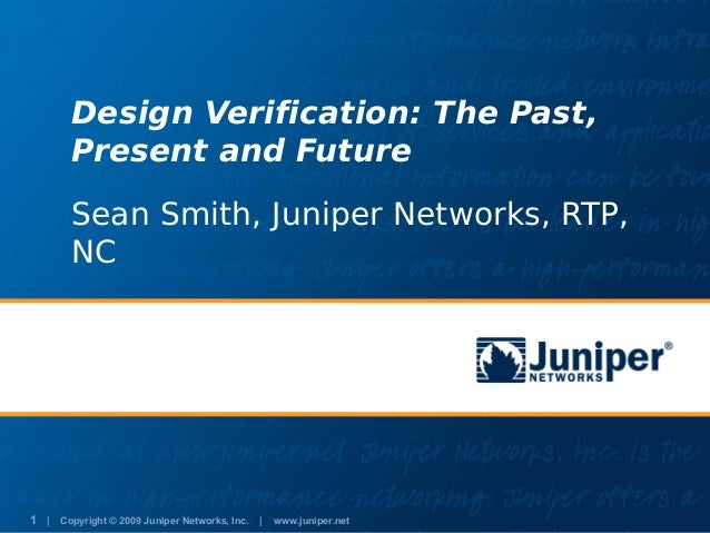 Design Verification: The Past,       Present and Future       Sean Smith, Juniper Networks, RTP,       NC1 | Copyright © 2...