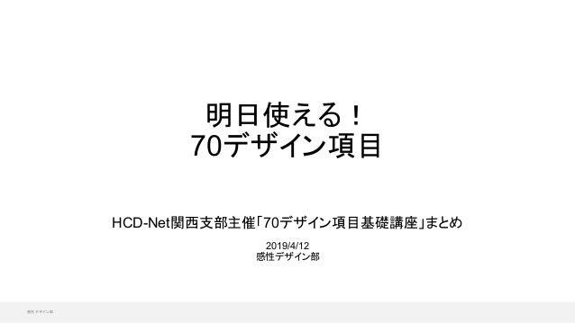 感性デザイン部 HCD-Net関西支部主催「70デザイン項目基礎講座」まとめ 2019/4/12 感性デザイン部 明日使える! 70デザイン項目