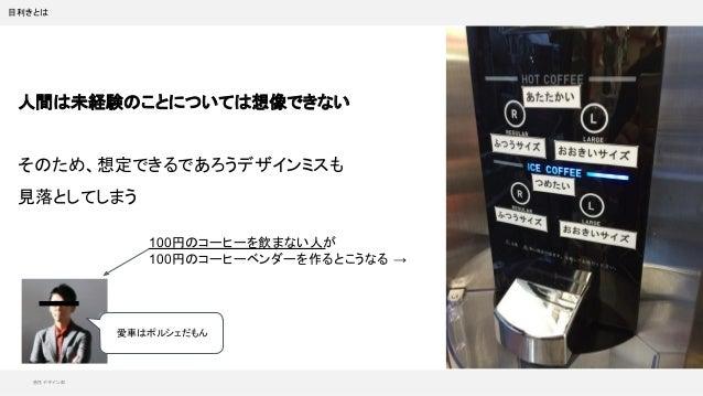 感性デザイン部 目利きとは 人間は未経験のことについては想像できない そのため、想定できるであろうデザインミスも 見落としてしまう 100円のコーヒーを飲まない人が 100円のコーヒーベンダーを作るとこうなる → 愛車はポルシェだもん