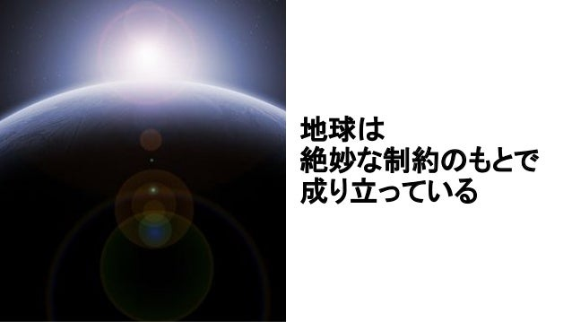 地球は 絶妙な制約のもとで 成り立っている