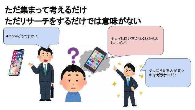 ただ集まって考えるだけ ただリサーチをするだけでは意味がない デカイし使い方がよくわからん し、いらん iPhoneどうですか! やっぱり日本人が買う のはガラケーだ!