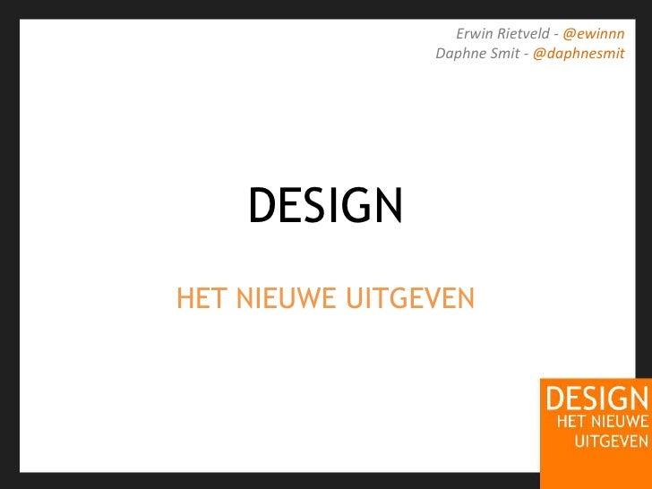 DESIGN<br />HET NIEUWE UITGEVEN<br />Erwin Rietveld - @ewinnn<br />Daphne Smit - @daphnesmit<br />