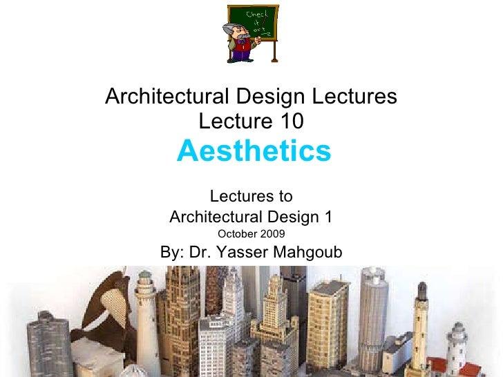 Architectural Design Lectures Lecture 10   Aesthetics Lectures to Architectural Design 1 October 2009 By: Dr. Yasser Mahgoub