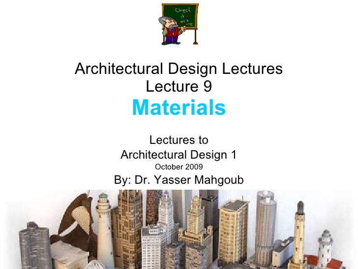 Architectural Design Lectures Lecture 9 Materials Lectures to Architectural Design 1 October 2009 By: Dr. Yasser Mahgoub