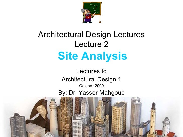 Architectural Design Lectures Lecture 2   Site Analysis Lectures to Architectural Design 1 October 2009 By: Dr. Yasser Mah...