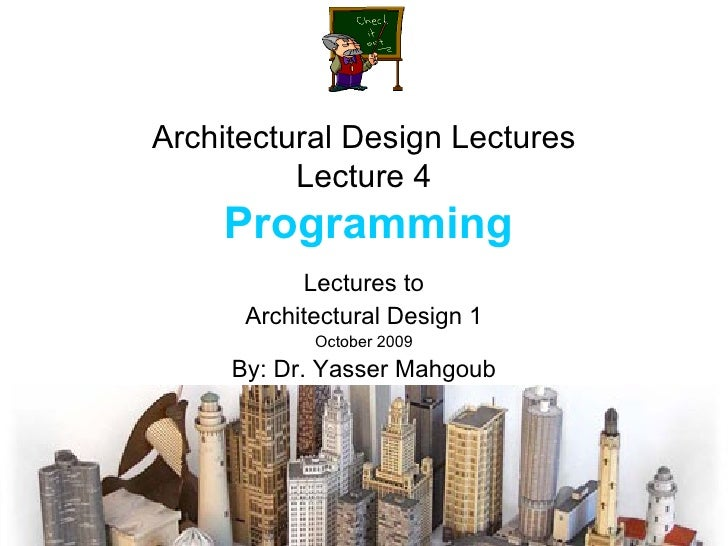 Architectural Design Lectures Lecture 4   Programming Lectures to Architectural Design 1 October 2009 By: Dr. Yasser Mahgoub
