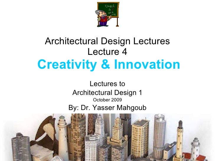 Architectural Design Lectures Lecture 4   Creativity & Innovation Lectures to Architectural Design 1 October 2009 By: Dr. ...