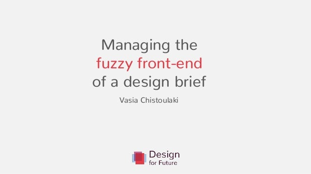 Managing the fuzzy front-end of a design brief . Vasia Chistoulaki