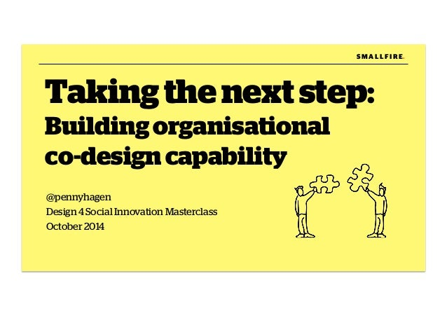 Taking the next step:  Building organisational  co-design capability  @pennyhagen  Design 4 Social Innovation Masterclass ...