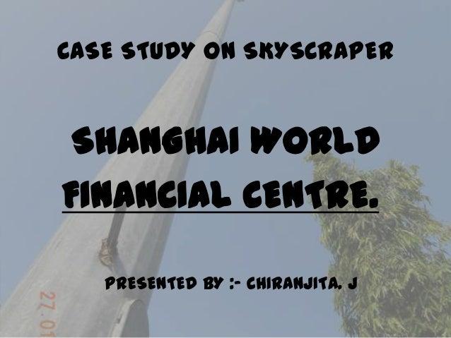 CASE STUDY ON SKYSCRAPER  SHANGHAI WORLD FINANCIAL CENTRE. PRESENTED BY :- CHIRANJITA. J