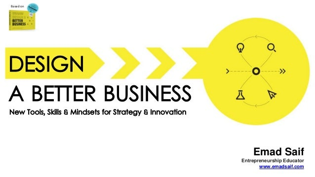 New Tools, Skills & Mindsets for Strategy & Innovation Based on A BETTER BUSINESS Emad Saif Entrepreneurship Educator www....
