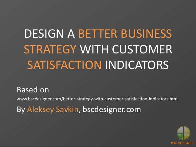 DESIGN A BETTER BUSINESS STRATEGY WITH CUSTOMER SATISFACTION INDICATORS Based on www.bscdesigner.com/better-strategy-with-...