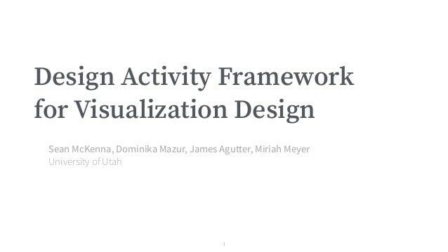 Design Activity Framework for Visualization Design Sean McKenna, Dominika Mazur, James Agutter, Miriah Meyer University of...