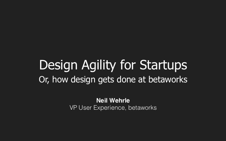 Design Agility for StartupsOr, how design gets done at betaworks                Neil Wehrle       VP User Experience, beta...