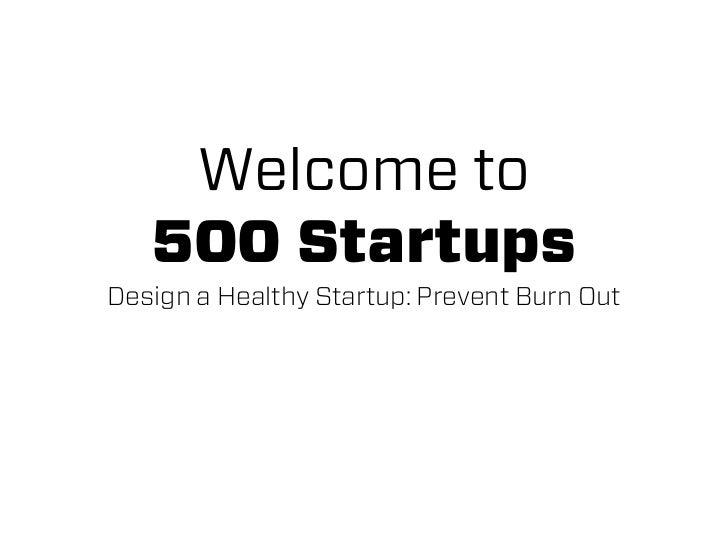 Welcome to   500 StartupsDesign a Healthy Startup: Prevent Burn Out