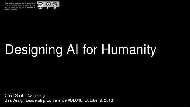 Designing AI for Humanity Carol Smith @carologic dmi:Design Leadership Conference #DLC18. October 9, 2018 This work is lic...