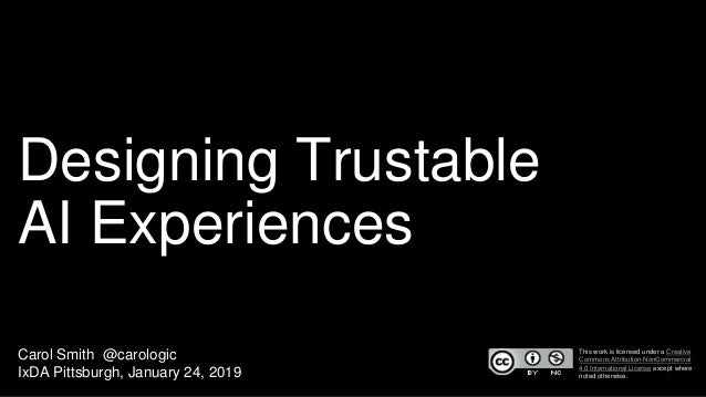 Designing Trustable AI Experiences Carol Smith @carologic IxDA Pittsburgh, January 24, 2019 This work is licensed under a ...