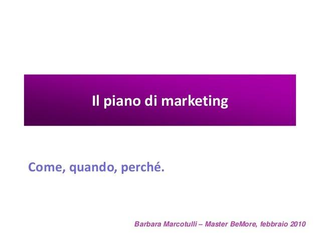 Il piano di marketing  Come, quando, perché.  Barbara Marcotulli – Master BeMore, febbraio 2010