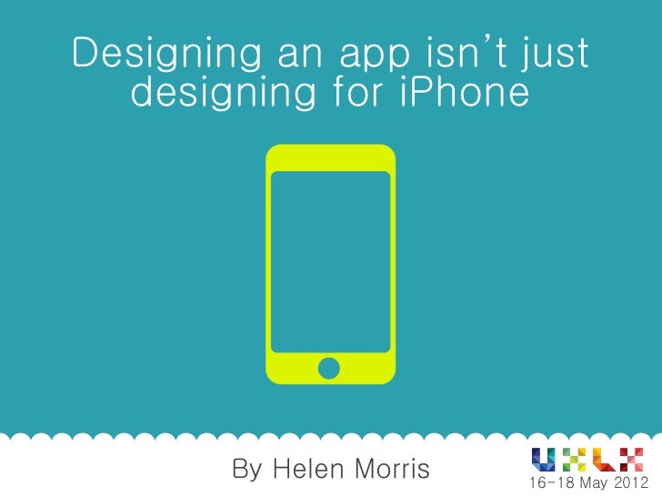 Designing an app isn't just  designing for iPhone        By Helen Morris               1          16-18 May 2012