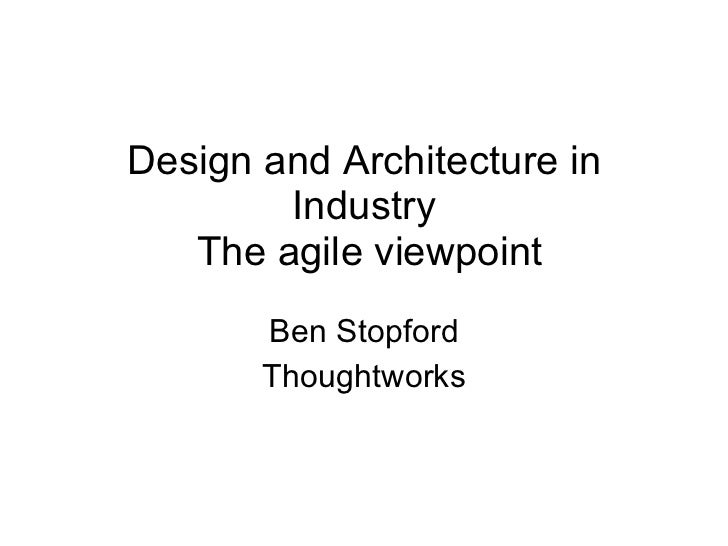 Design and Architecture in Industry  The agile viewpoint Ben Stopford Thoughtworks