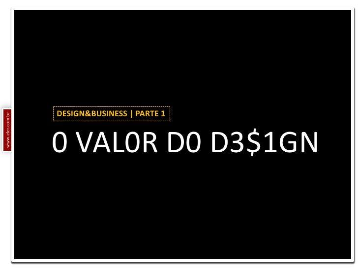 DESIGN&BUSINESS | PARTE 1<br />0 VAL0R D0 D3$1GN<br />www.eler.com.br<br />